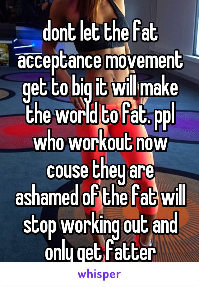 dont let the fat acceptance movement get to big it will make the world to fat. ppl who workout now couse they are ashamed of the fat will stop working out and only get fatter