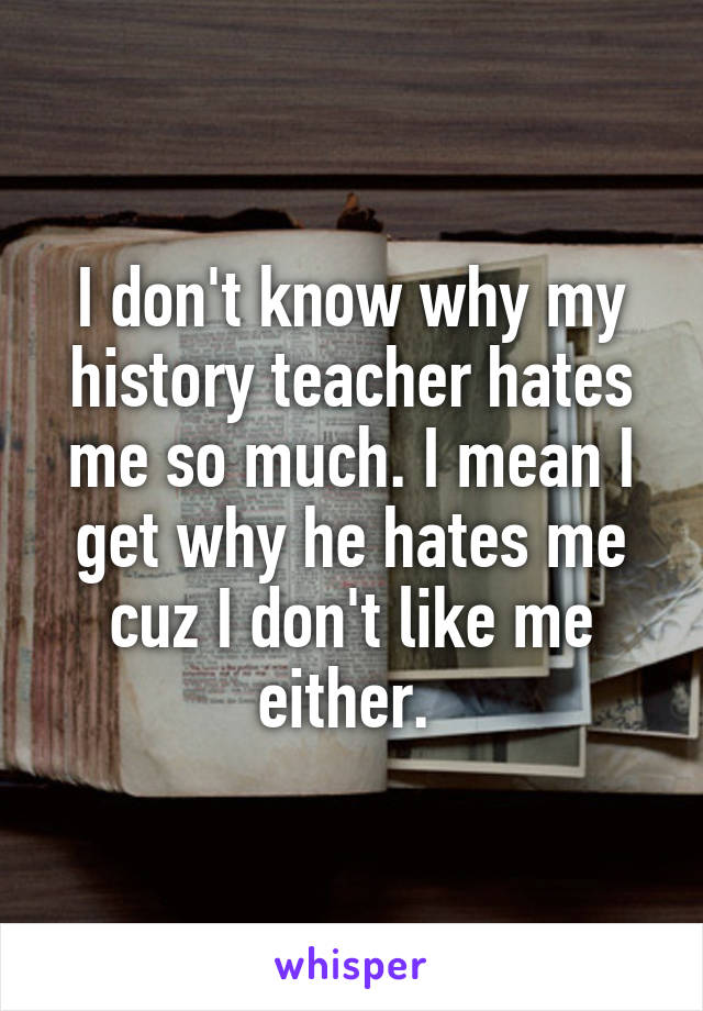 I don't know why my history teacher hates me so much. I mean I get why he hates me cuz I don't like me either.
