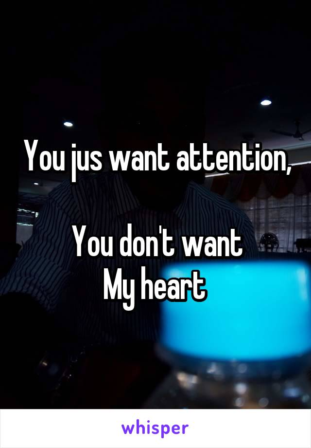 You jus want attention,  You don't want My heart