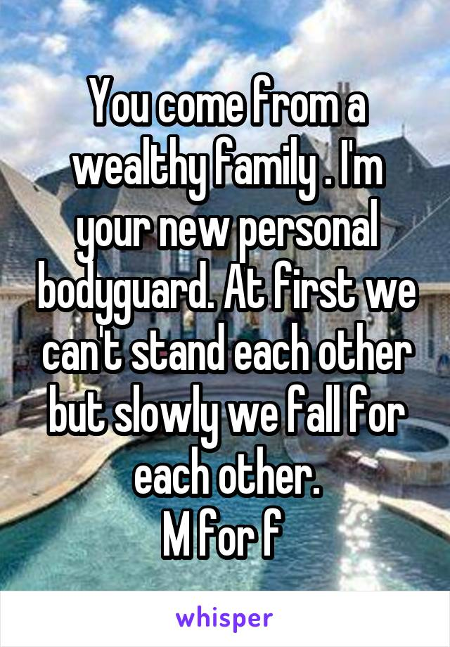 You come from a wealthy family . I'm your new personal bodyguard. At first we can't stand each other but slowly we fall for each other. M for f