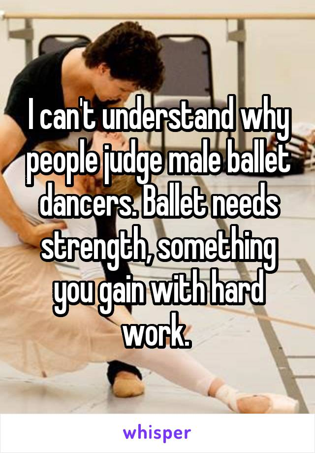 I can't understand why people judge male ballet dancers. Ballet needs strength, something you gain with hard work.