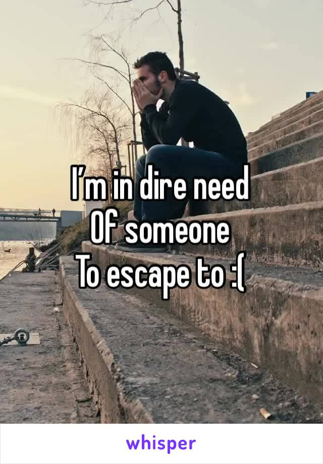I'm in dire need Of someone  To escape to :(