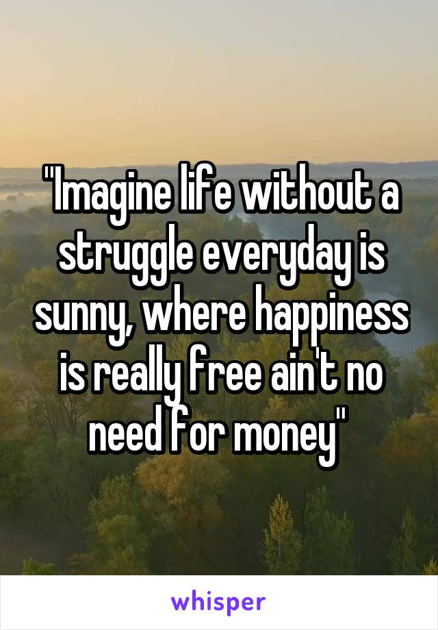"""Imagine life without a struggle everyday is sunny, where happiness is really free ain't no need for money"""