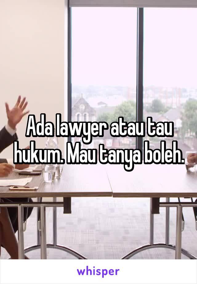 Ada lawyer atau tau hukum. Mau tanya boleh.