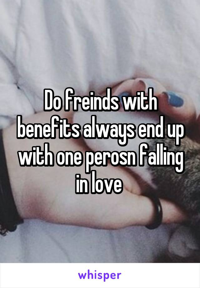 Do freinds with benefits always end up with one perosn falling in love