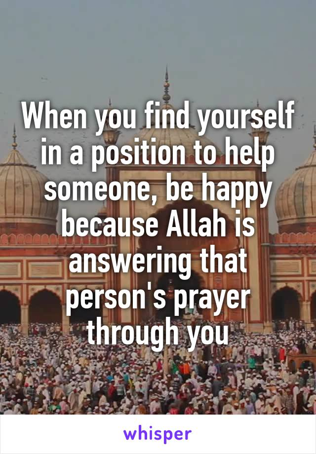 When you find yourself in a position to help someone, be happy because Allah is answering that person's prayer through you