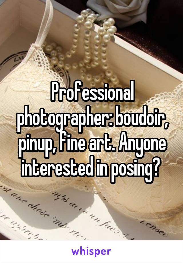 Professional photographer: boudoir, pinup, fine art. Anyone interested in posing?