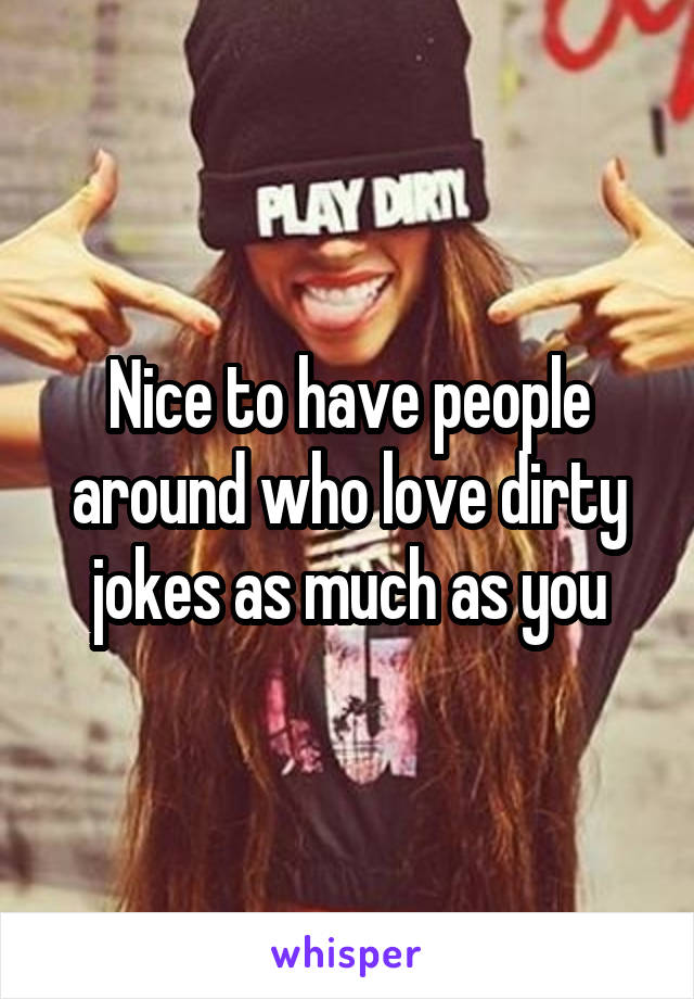 Nice to have people around who love dirty jokes as much as you