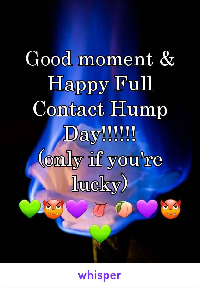 Good moment & Happy Full Contact Hump Day!!!!!! (only if you're lucky) 💚😈💜👅🍑💜😈💚