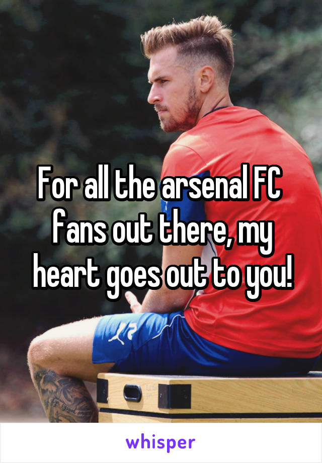 For all the arsenal FC  fans out there, my heart goes out to you!