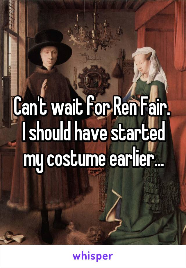 Can't wait for Ren Fair.  I should have started my costume earlier...