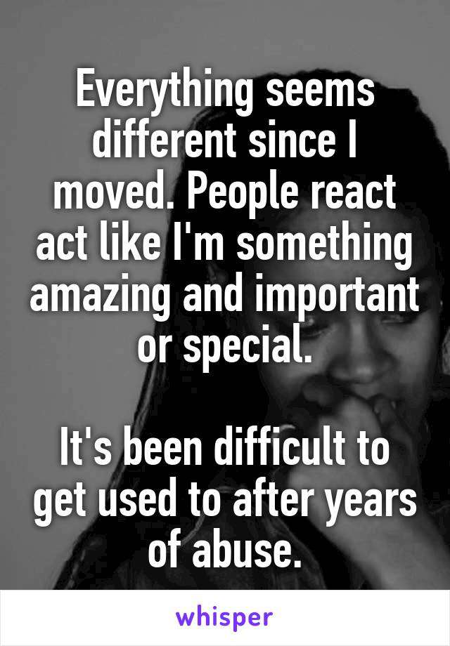 Everything seems different since I moved. People react act like I'm something amazing and important or special.  It's been difficult to get used to after years of abuse.