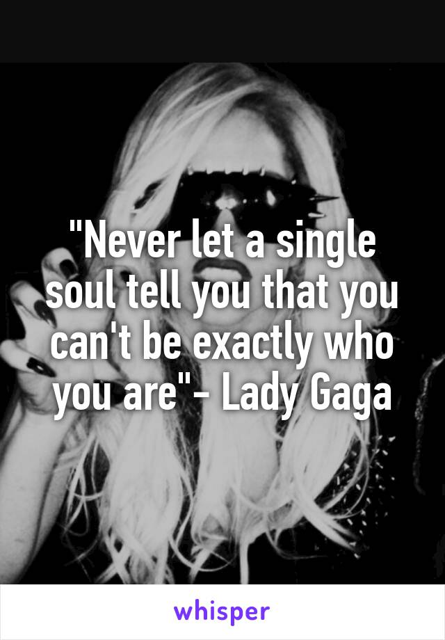 """""""Never let a single soul tell you that you can't be exactly who you are""""- Lady Gaga"""