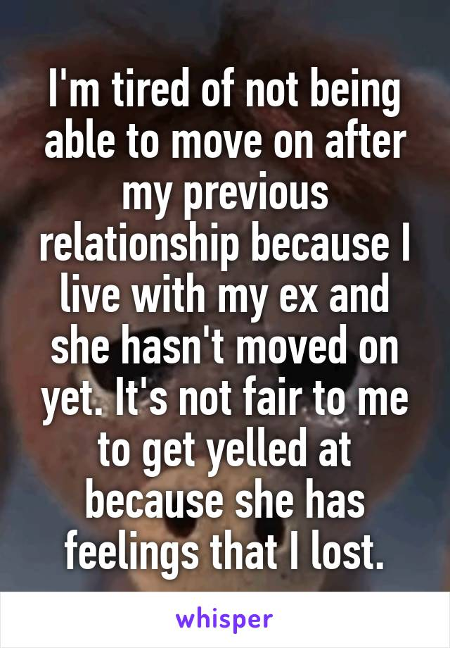 I'm tired of not being able to move on after my previous relationship because I live with my ex and she hasn't moved on yet. It's not fair to me to get yelled at because she has feelings that I lost.