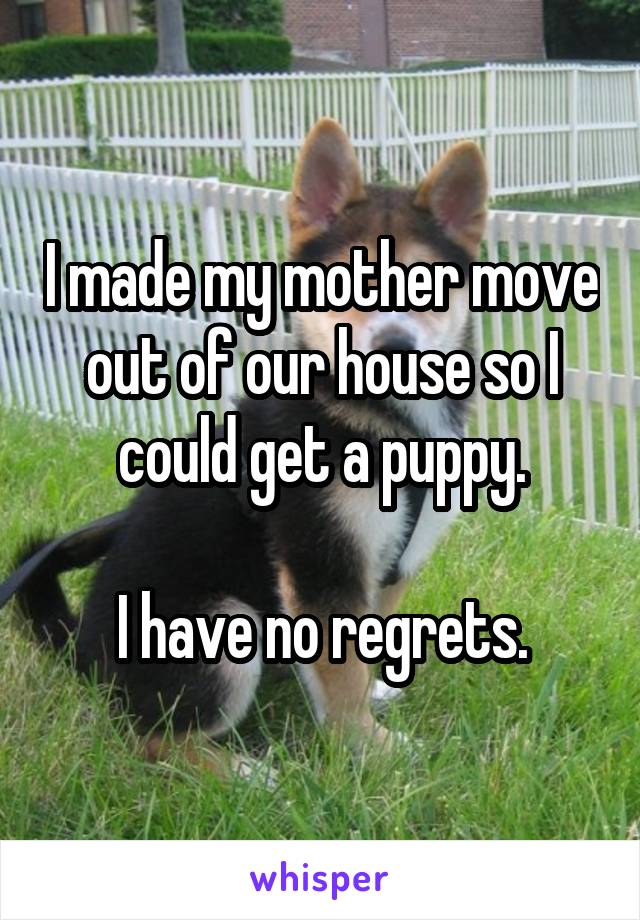 I made my mother move out of our house so I could get a puppy.  I have no regrets.