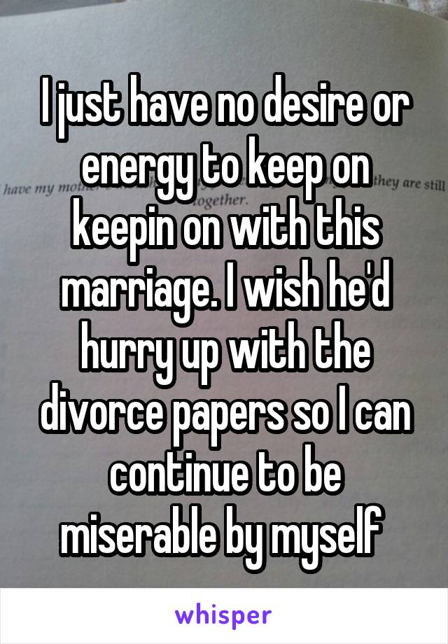 I just have no desire or energy to keep on keepin on with this marriage. I wish he'd hurry up with the divorce papers so I can continue to be miserable by myself