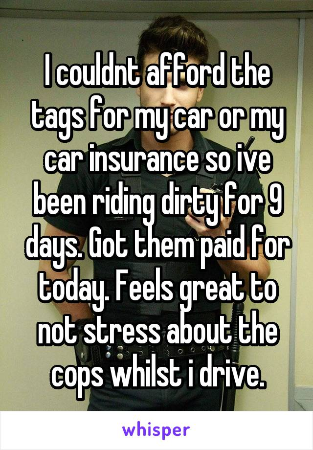 I couldnt afford the tags for my car or my car insurance so ive been riding dirty for 9 days. Got them paid for today. Feels great to not stress about the cops whilst i drive.