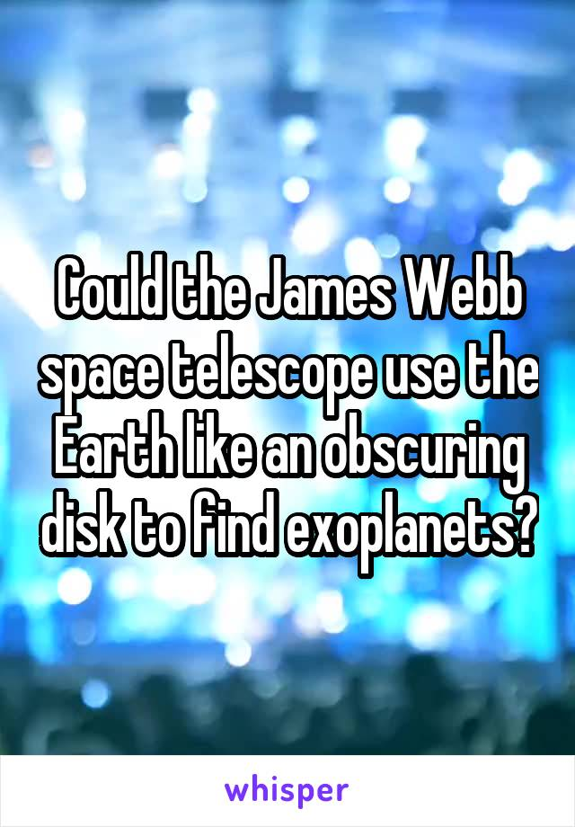 Could the James Webb space telescope use the Earth like an obscuring disk to find exoplanets?