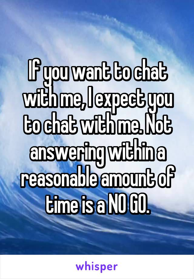 If you want to chat with me, I expect you to chat with me. Not answering within a reasonable amount of time is a NO GO.
