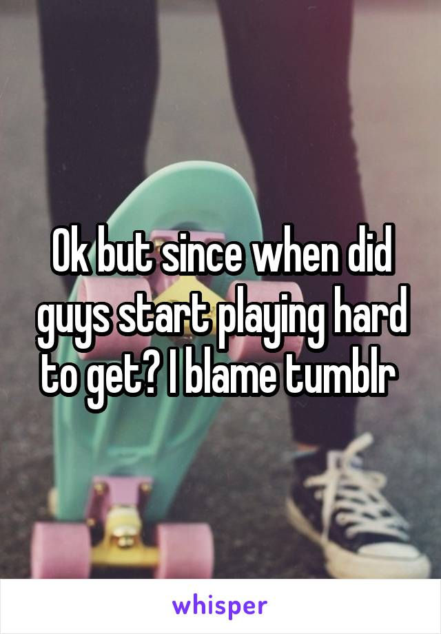 Ok but since when did guys start playing hard to get? I blame tumblr