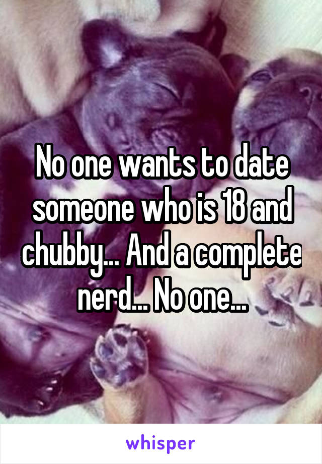 No one wants to date someone who is 18 and chubby... And a complete nerd... No one...