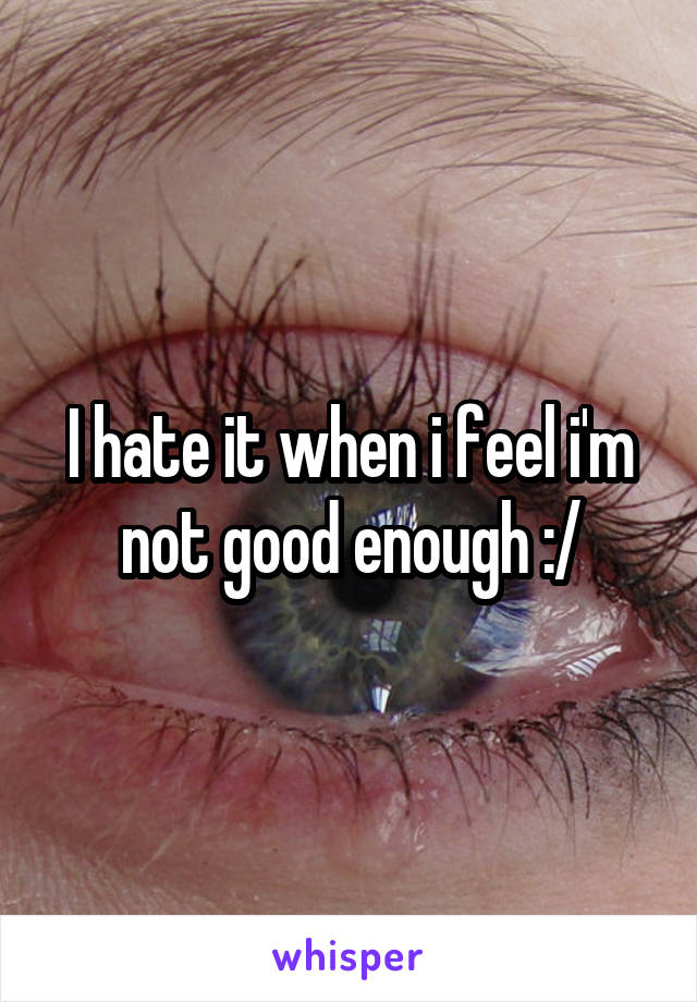 I hate it when i feel i'm not good enough :/