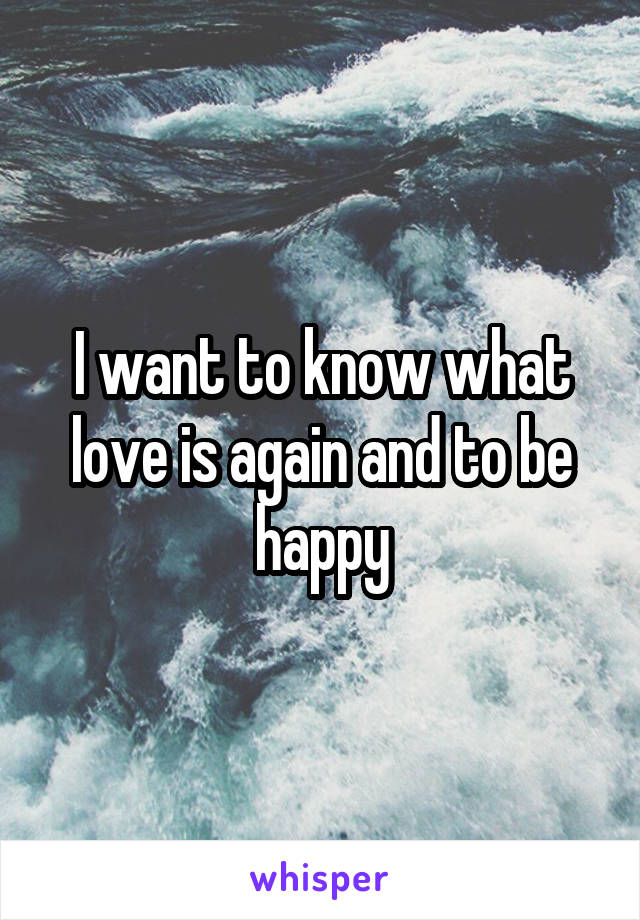 I want to know what love is again and to be happy