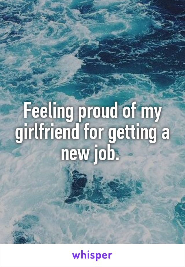 Feeling proud of my girlfriend for getting a new job.