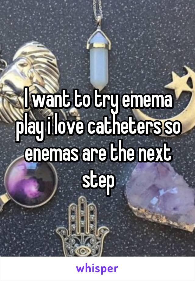 I want to try emema play i love catheters so enemas are the next step