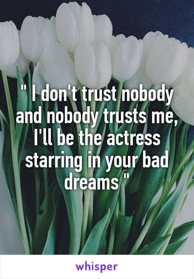 """"""" I don't trust nobody and nobody trusts me, I'll be the actress starring in your bad dreams """""""