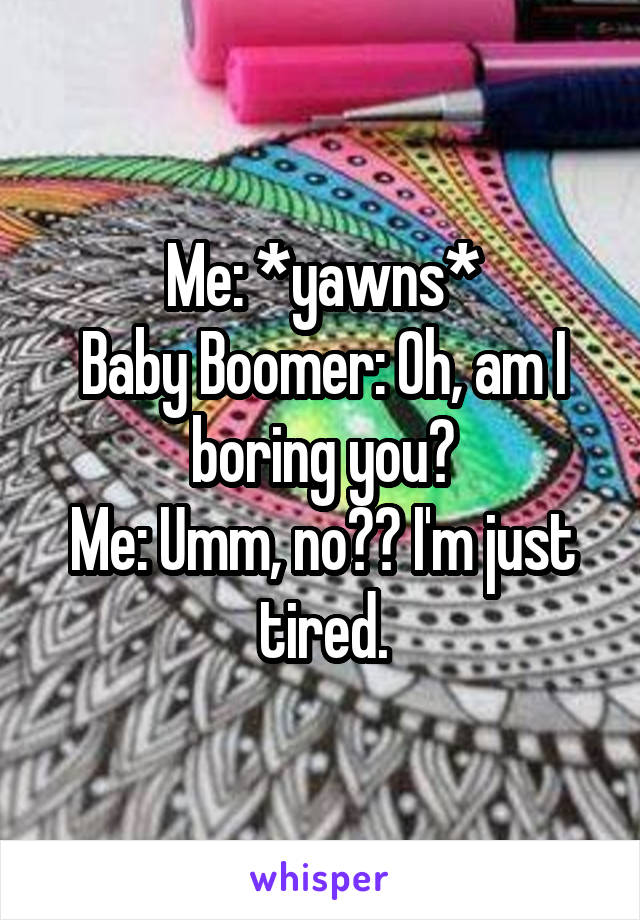 Me: *yawns* Baby Boomer: Oh, am I boring you? Me: Umm, no?? I'm just tired.