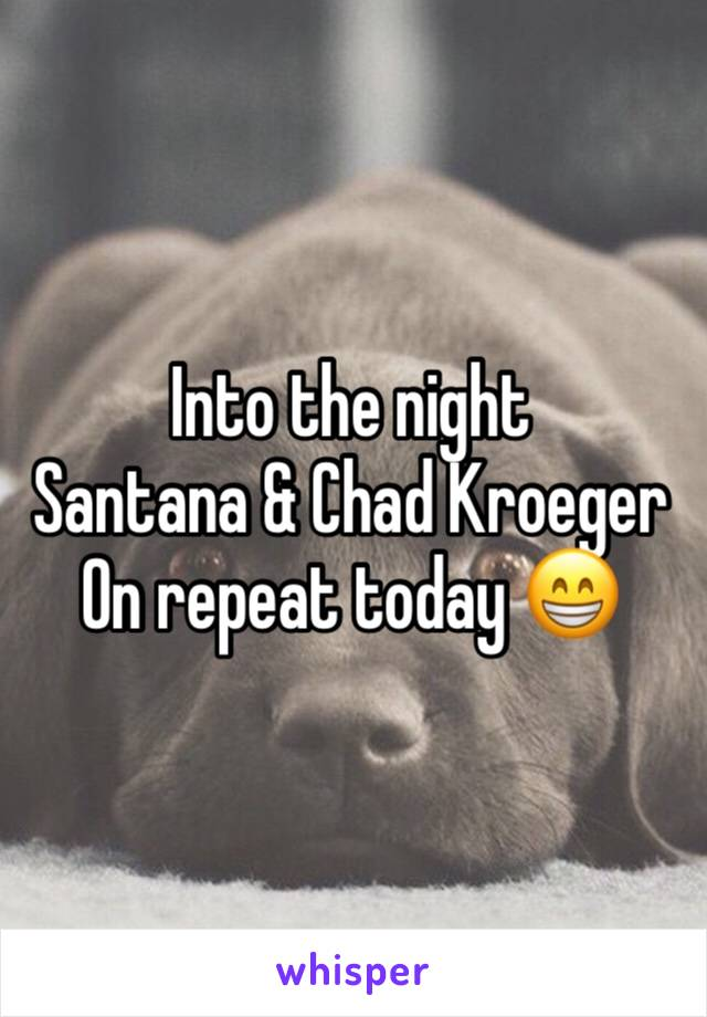 Into the night  Santana & Chad Kroeger  On repeat today 😁