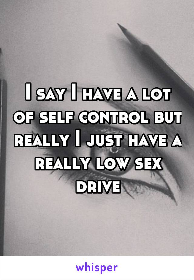 I say I have a lot of self control but really I just have a really low sex drive