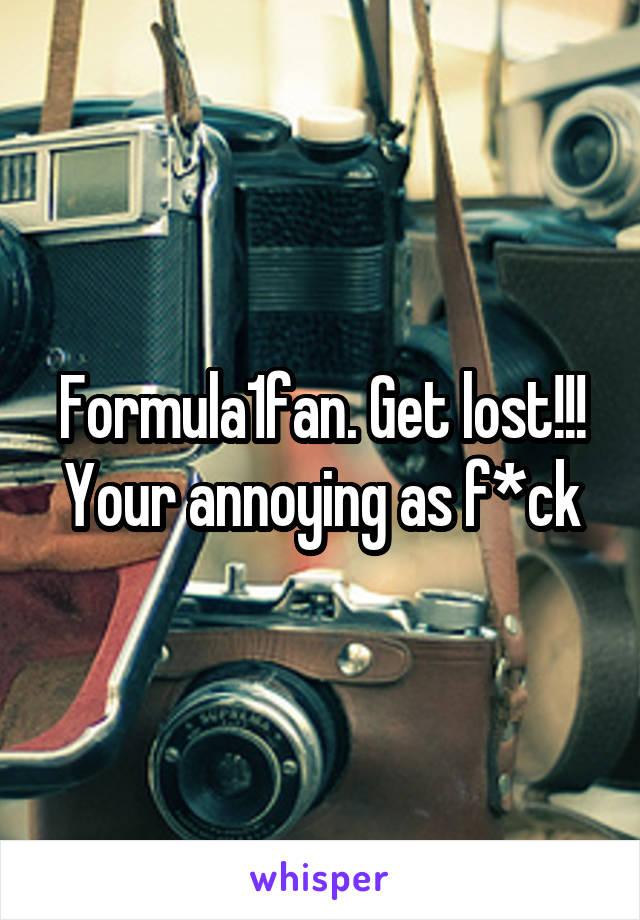 Formula1fan. Get lost!!! Your annoying as f*ck