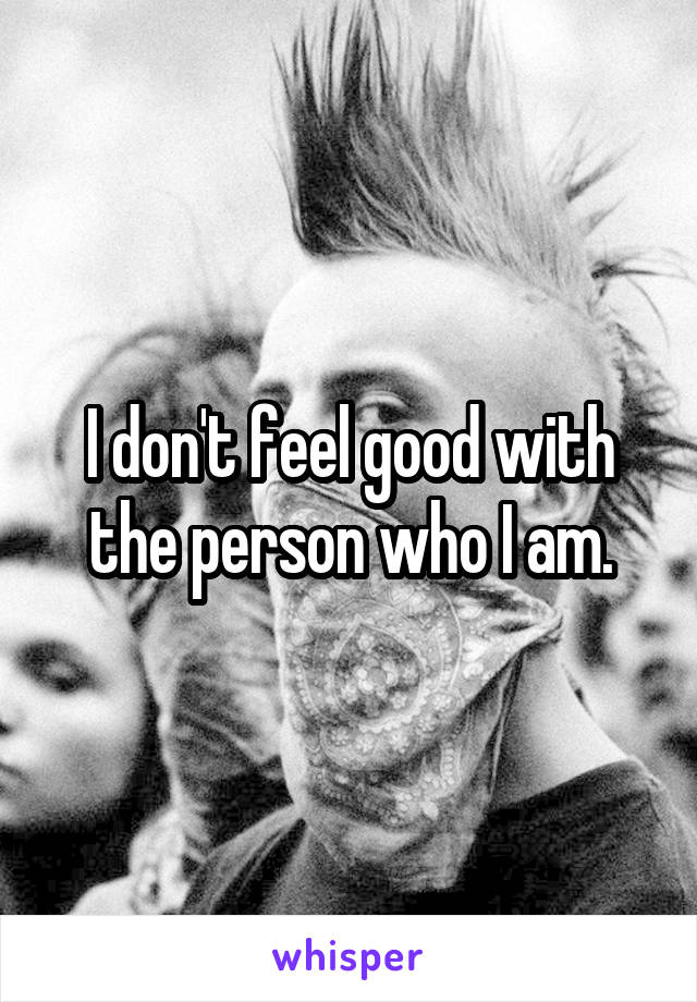 I don't feel good with the person who I am.