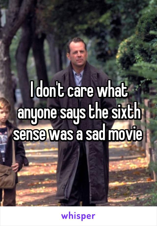 I don't care what anyone says the sixth sense was a sad movie