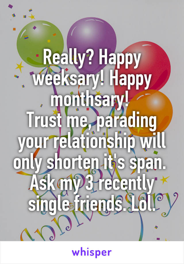 Really? Happy weeksary! Happy monthsary!  Trust me, parading your relationship will only shorten it's span.  Ask my 3 recently single friends. Lol.