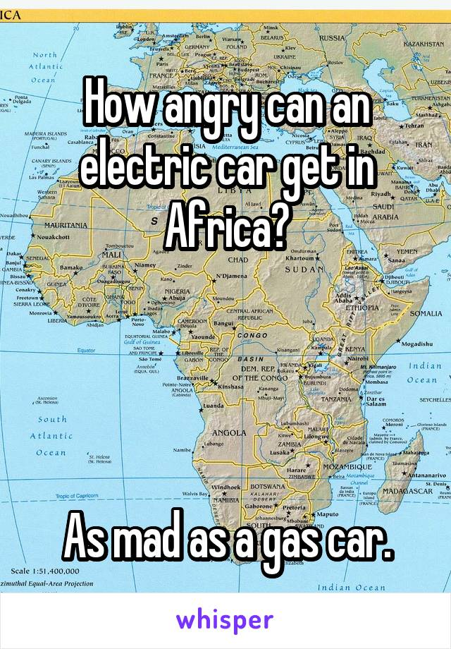 How angry can an electric car get in Africa?     As mad as a gas car.