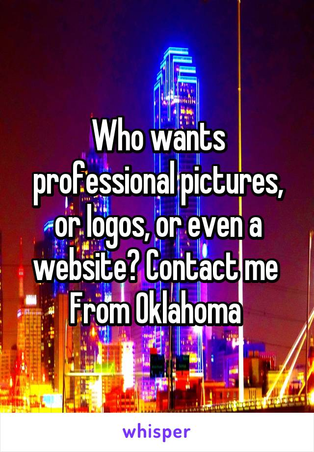 Who wants professional pictures, or logos, or even a website? Contact me  From Oklahoma