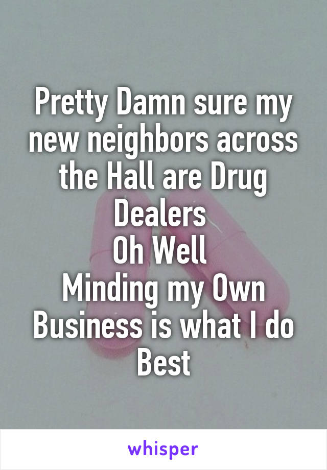 Pretty Damn sure my new neighbors across the Hall are Drug Dealers  Oh Well  Minding my Own Business is what I do Best