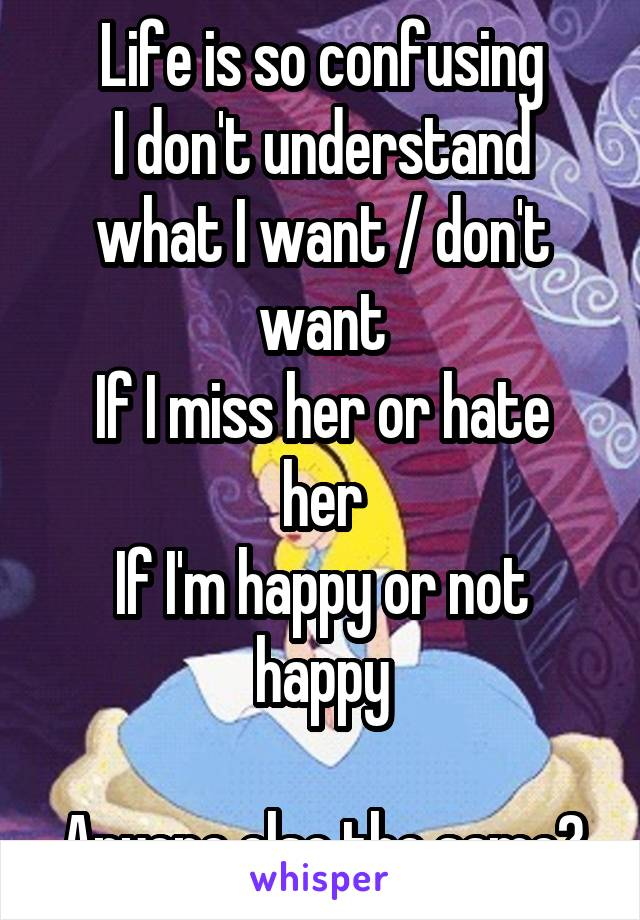 Life is so confusing I don't understand what I want / don't want If I miss her or hate her If I'm happy or not happy  Anyone else the same?
