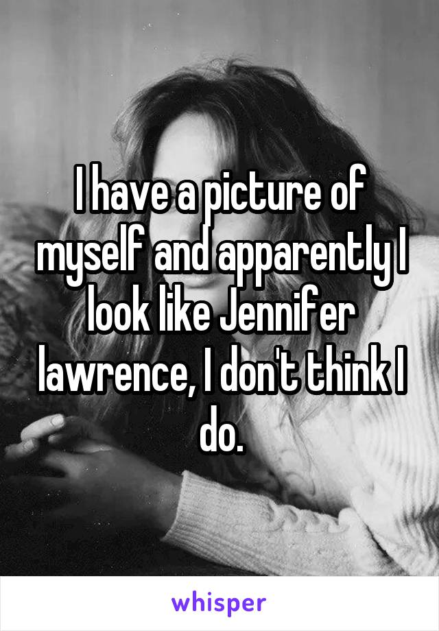 I have a picture of myself and apparently I look like Jennifer lawrence, I don't think I do.