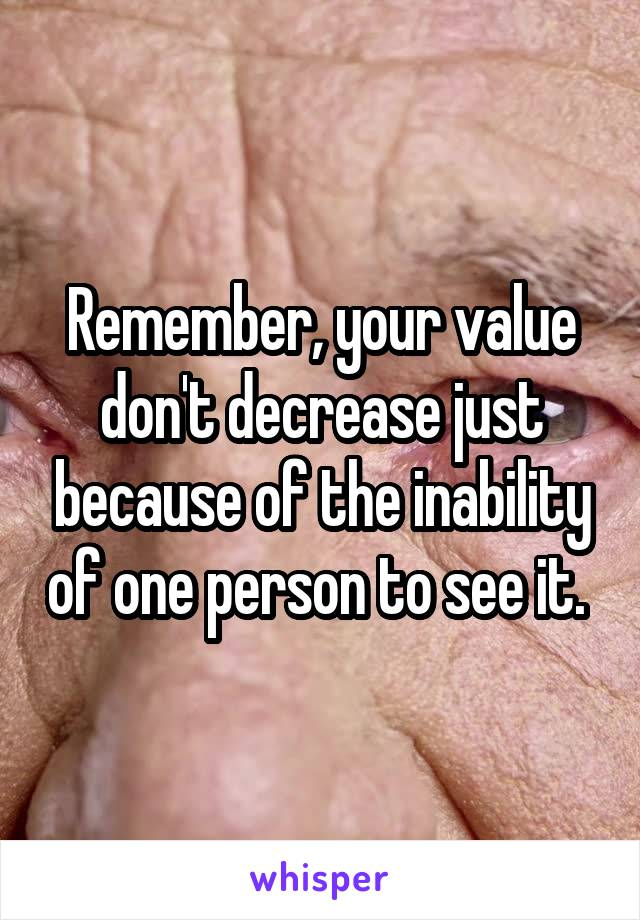 Remember, your value don't decrease just because of the inability of one person to see it.