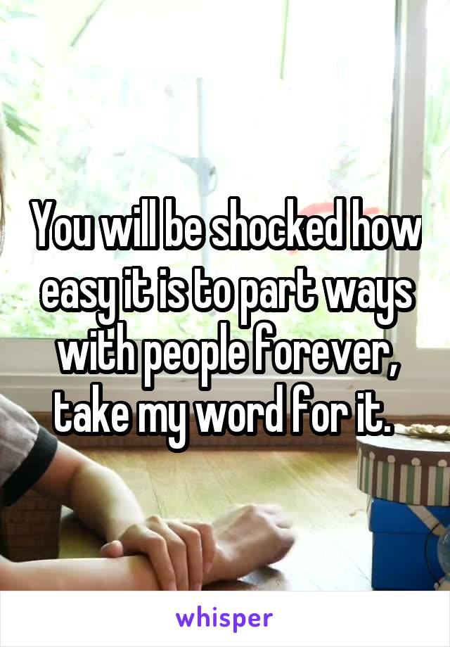 You will be shocked how easy it is to part ways with people forever, take my word for it.