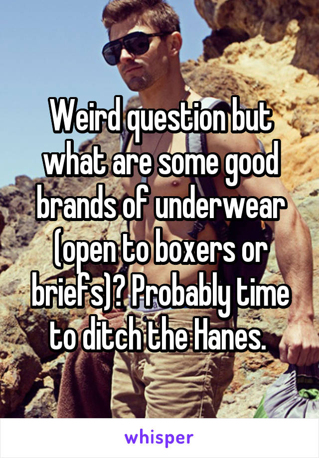 Weird question but what are some good brands of underwear (open to boxers or briefs)? Probably time to ditch the Hanes.