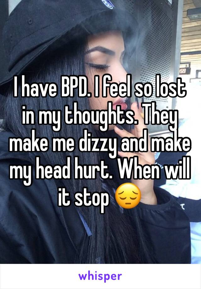 I have BPD. I feel so lost in my thoughts. They make me dizzy and make my head hurt. When will it stop 😔