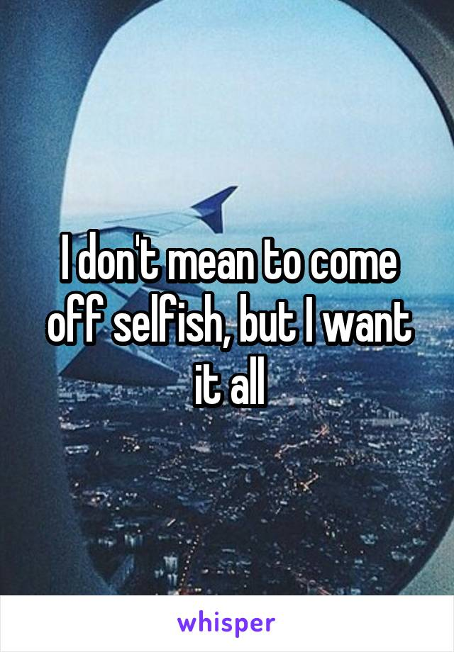 I don't mean to come off selfish, but I want it all