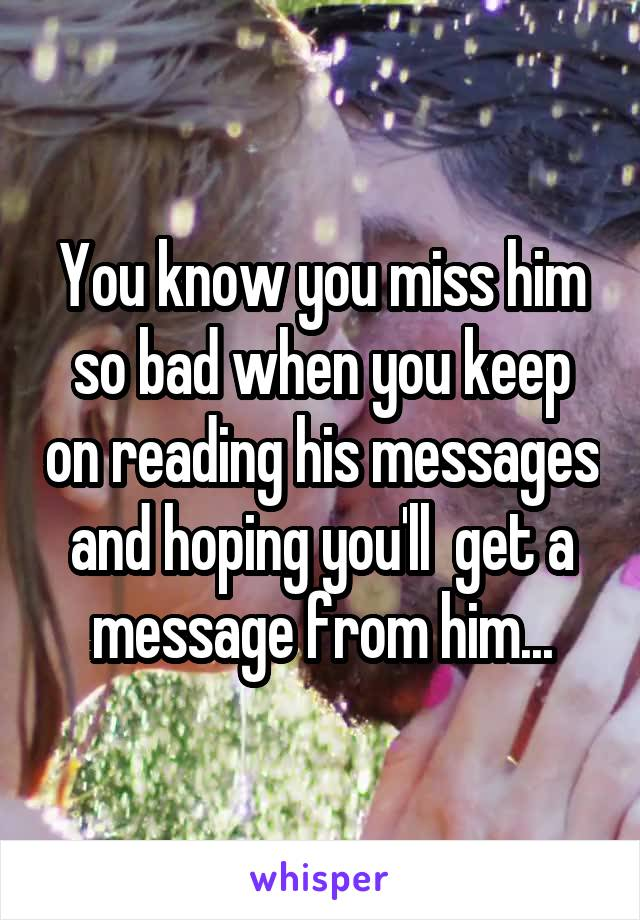 You know you miss him so bad when you keep on reading his messages and hoping you'll  get a message from him...