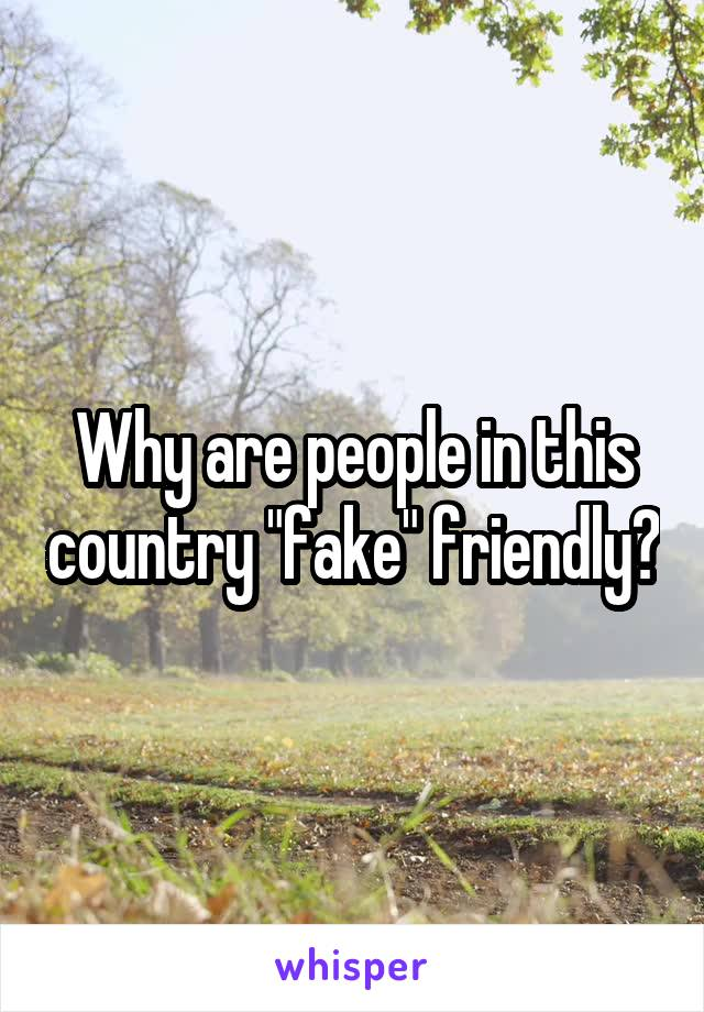 """Why are people in this country """"fake"""" friendly?"""