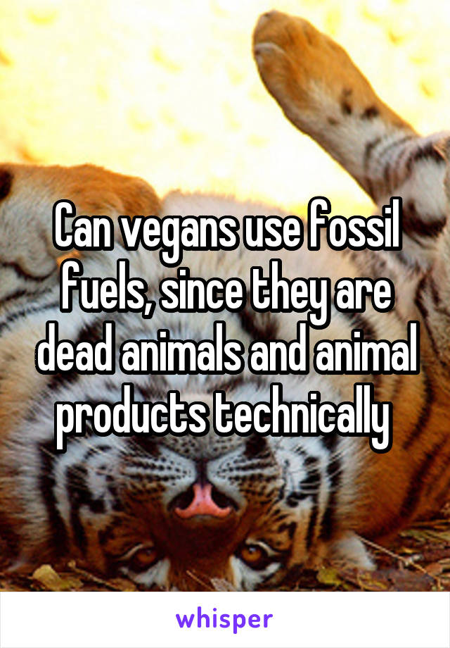 Can vegans use fossil fuels, since they are dead animals and animal products technically